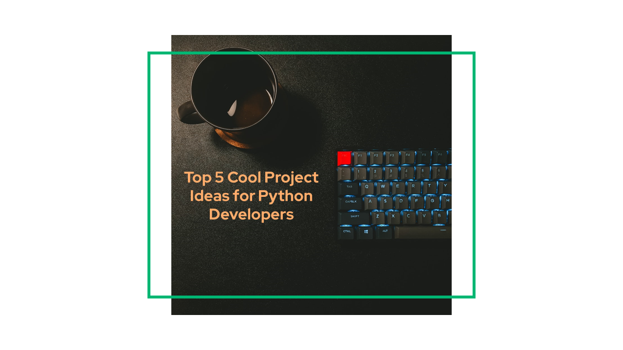 Top 5 Cool Project Ideas for Python Developers